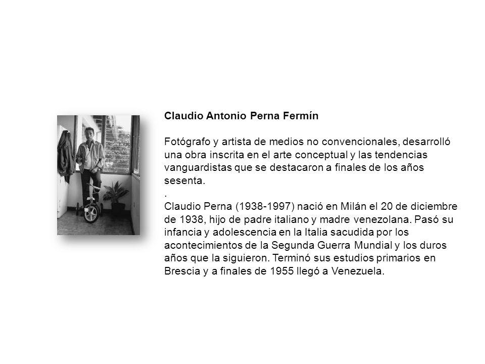 Claudio Antonio Perna Fermín Fotógrafo y artista de medios no convencionales, desarrolló una obra inscrita en el arte conceptual y las tendencias vanguardistas que se destacaron a finales de los años sesenta.
