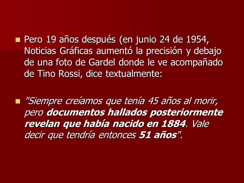 Pero 19 años después (en junio 24 de 1954, Noticias Gráficas aumentó la precisión y debajo de una foto de Gardel donde le ve acompañado de Tino Rossi, dice textualmente: