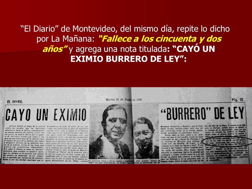 El Diario de Montevideo, del mismo día, repite lo dicho por La Mañana: Fallece a los cincuenta y dos años y agrega una nota titulada: CAYÓ UN EXIMIO BURRERO DE LEY :