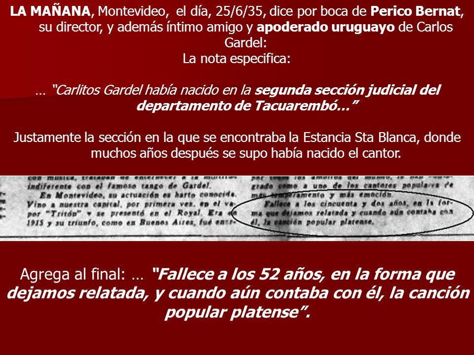LA MAÑANA, Montevideo, el día, 25/6/35, dice por boca de Perico Bernat, su director, y además íntimo amigo y apoderado uruguayo de Carlos Gardel: