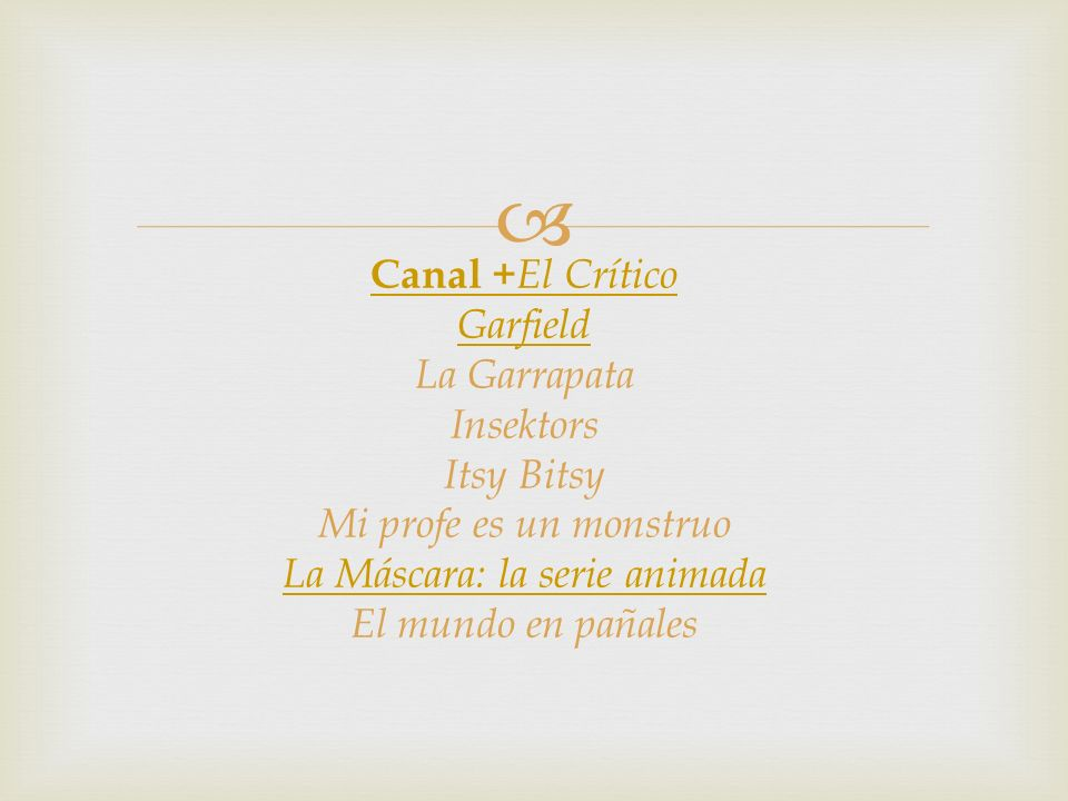 Canal +El Crítico Garfield La Garrapata Insektors Itsy Bitsy Mi profe es un monstruo La Máscara: la serie animada El mundo en pañales