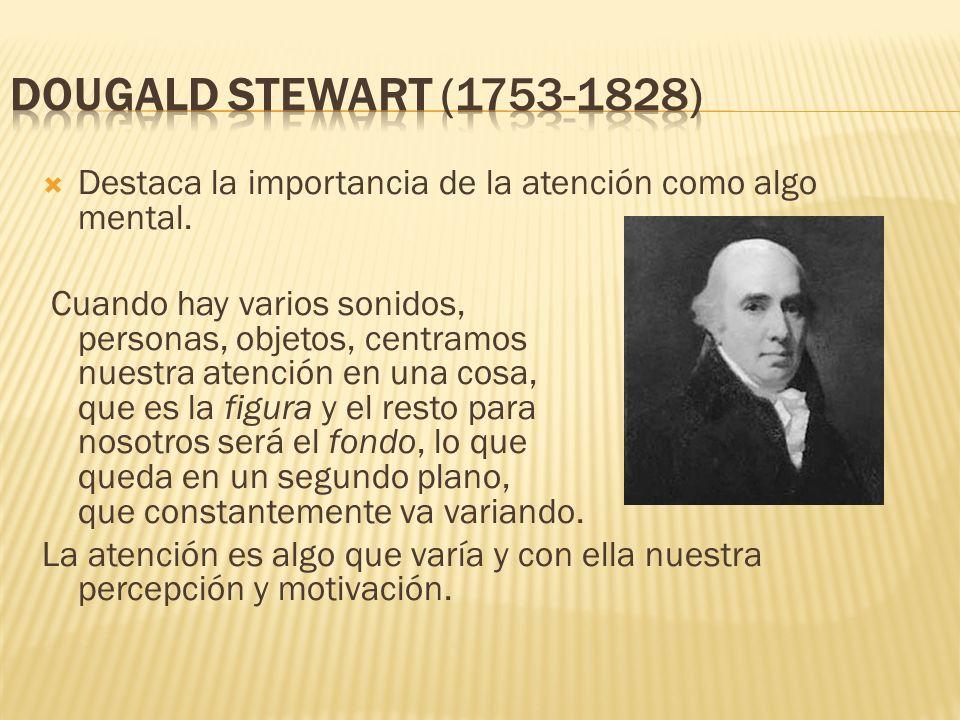 Dougald Stewart (1753-1828) Destaca la importancia de la atención como algo mental.