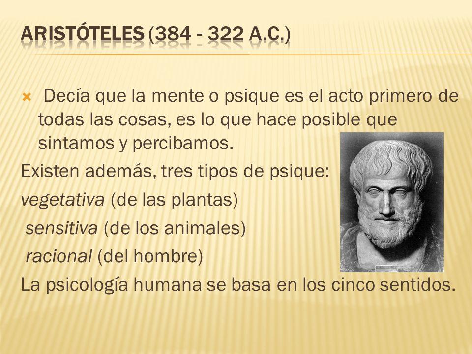 Aristóteles (384 - 322 a.C.) Decía que la mente o psique es el acto primero de todas las cosas, es lo que hace posible que sintamos y percibamos.