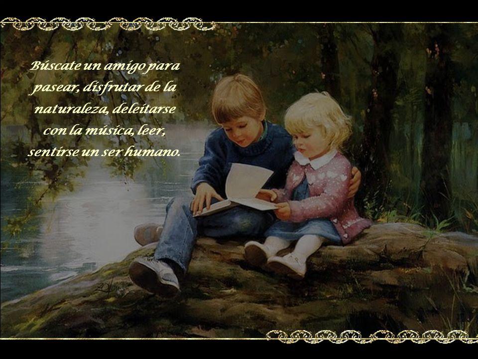 Búscate un amigo para pasear, disfrutar de la naturaleza, deleitarse con la música, leer, sentirse un ser humano.