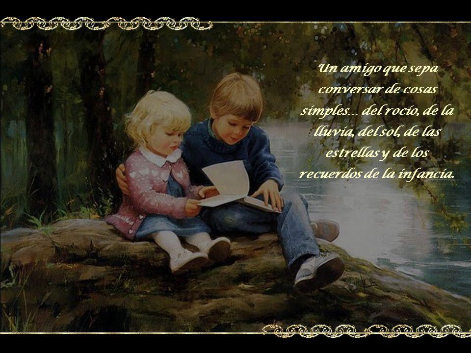 Un amigo que sepa conversar de cosas simples… del rocío, de la lluvia, del sol, de las estrellas y de los recuerdos de la infancia.