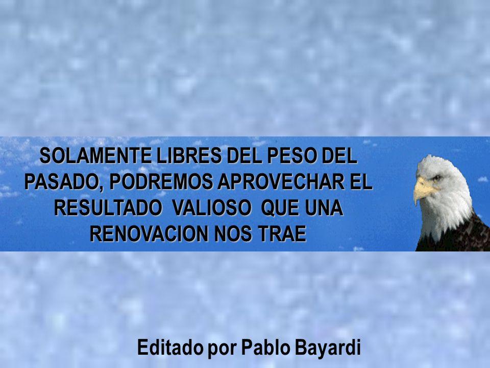 SOLAMENTE LIBRES DEL PESO DEL PASADO, PODREMOS APROVECHAR EL RESULTADO VALIOSO QUE UNA RENOVACION NOS TRAE