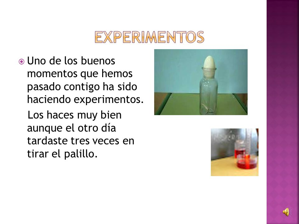 experimentos Uno de los buenos momentos que hemos pasado contigo ha sido haciendo experimentos.