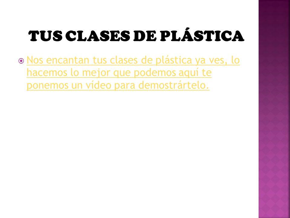 TUS CLASES DE PLÁSTICA Nos encantan tus clases de plástica ya ves, lo hacemos lo mejor que podemos aquí te ponemos un vídeo para demostrártelo.