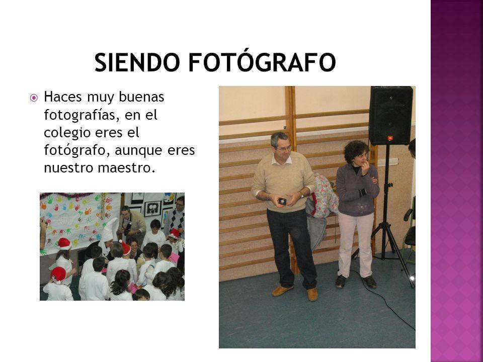 SIENDO FOTÓGRAFO Haces muy buenas fotografías, en el colegio eres el fotógrafo, aunque eres nuestro maestro.
