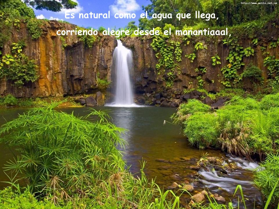 Es natural como el agua que llega,