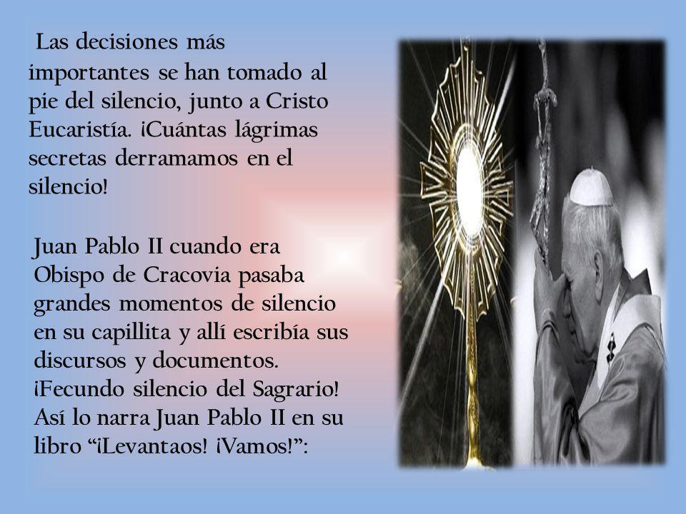 Las decisiones más importantes se han tomado al pie del silencio, junto a Cristo Eucaristía. ¡Cuántas lágrimas secretas derramamos en el silencio!