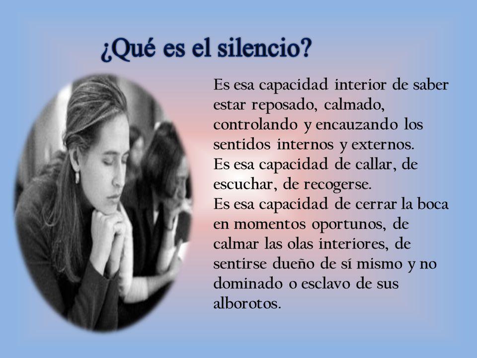 ¿Qué es el silencio Es esa capacidad interior de saber estar reposado, calmado, controlando y encauzando los sentidos internos y externos.