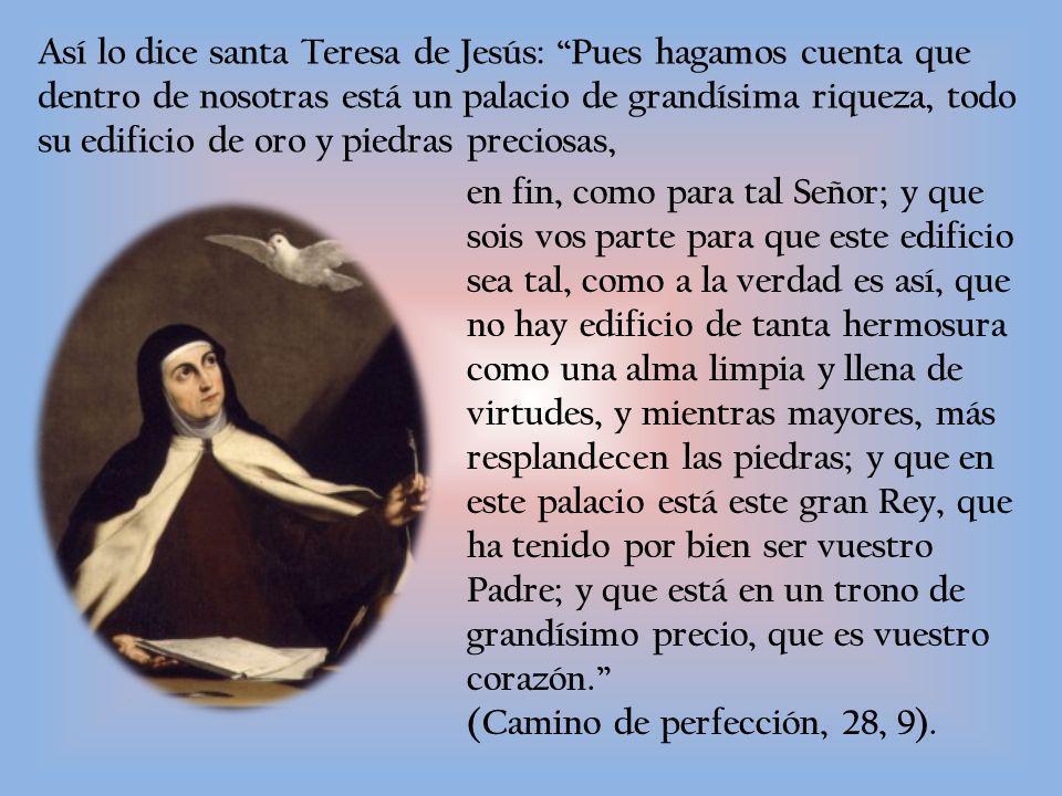 Así lo dice santa Teresa de Jesús: Pues hagamos cuenta que dentro de nosotras está un palacio de grandísima riqueza, todo su edificio de oro y piedras preciosas,