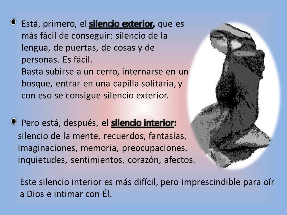 Está, primero, el silencio exterior, que es más fácil de conseguir: silencio de la lengua, de puertas, de cosas y de personas. Es fácil.