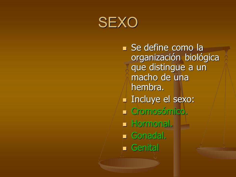 SEXO Se define como la organización biológica que distingue a un macho de una hembra. Incluye el sexo: