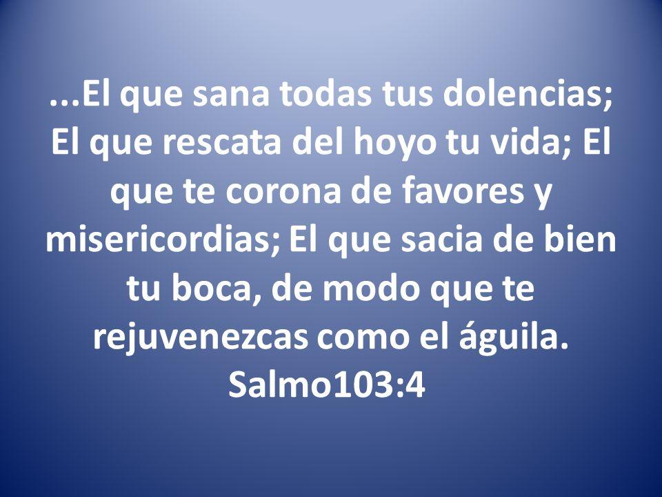 ...El que sana todas tus dolencias; El que rescata del hoyo tu vida; El que te corona de favores y misericordias; El que sacia de bien tu boca, de modo que te rejuvenezcas como el águila.