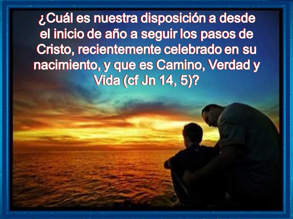 ¿Cuál es nuestra disposición a desde el inicio de año a seguir los pasos de Cristo, recientemente celebrado en su nacimiento, y que es Camino, Verdad y Vida (cf Jn 14, 5)