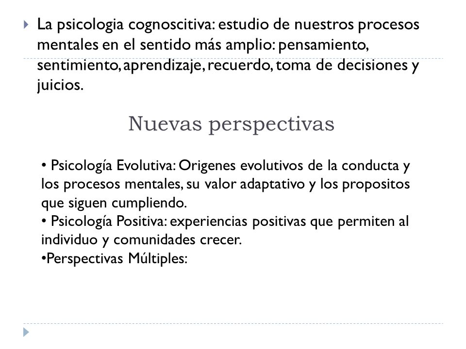 La psicologia cognoscitiva: estudio de nuestros procesos mentales en el sentido más amplio: pensamiento, sentimiento, aprendizaje, recuerdo, toma de decisiones y juicios.