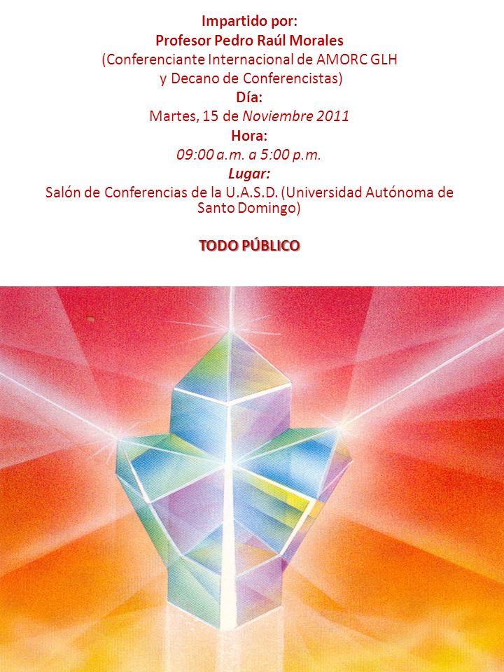 Impartido por: Profesor Pedro Raúl Morales (Conferenciante Internacional de AMORC GLH y Decano de Conferencistas) Día: Martes, 15 de Noviembre 2011 Hora: 09:00 a.m.