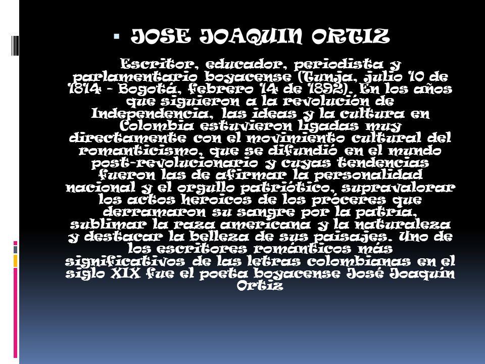 JOSE JOAQUIN ORTIZ Escritor, educador, periodista y parlamentario boyacense (Tunja, julio 10 de 1814 - Bogotá, febrero 14 de 1892).