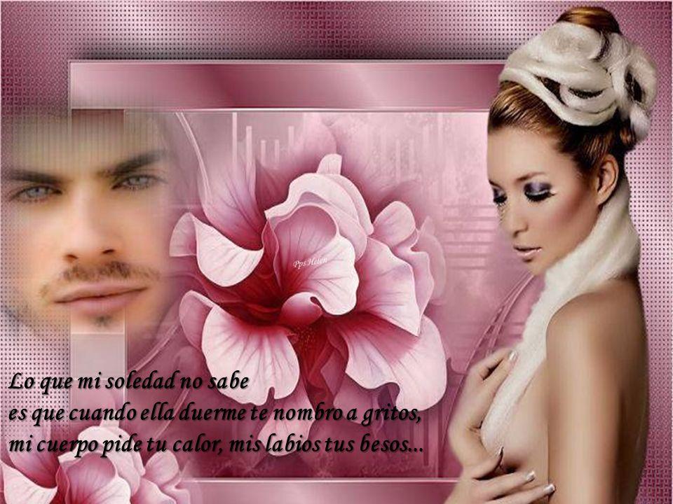 Pps Helen Lo que mi soledad no sabe es que cuando ella duerme te nombro a gritos, mi cuerpo pide tu calor, mis labios tus besos...