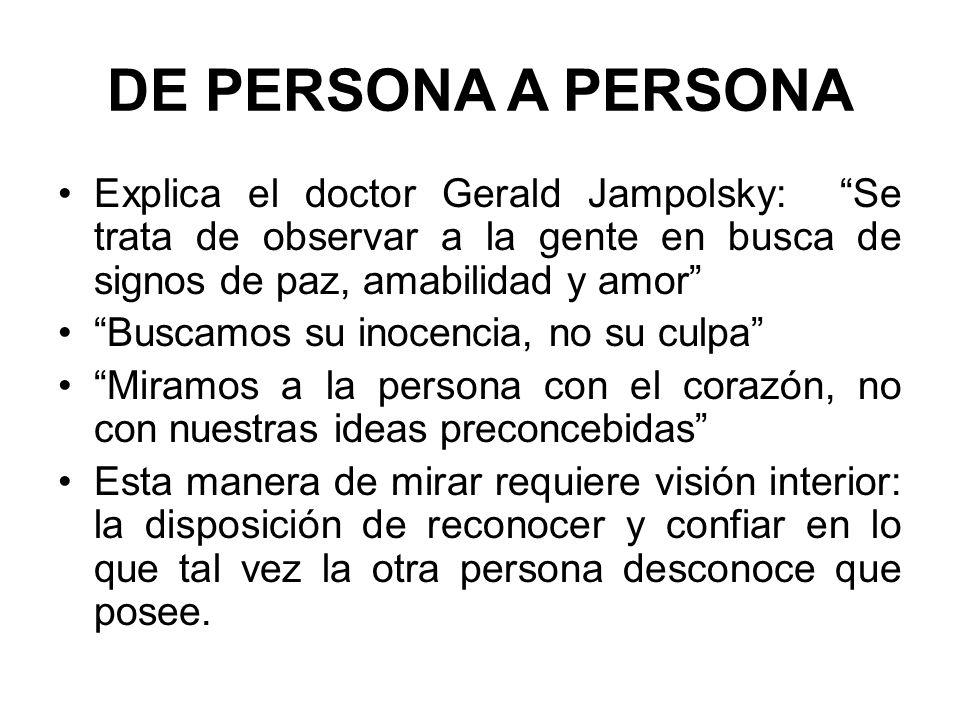 DE PERSONA A PERSONA Explica el doctor Gerald Jampolsky: Se trata de observar a la gente en busca de signos de paz, amabilidad y amor