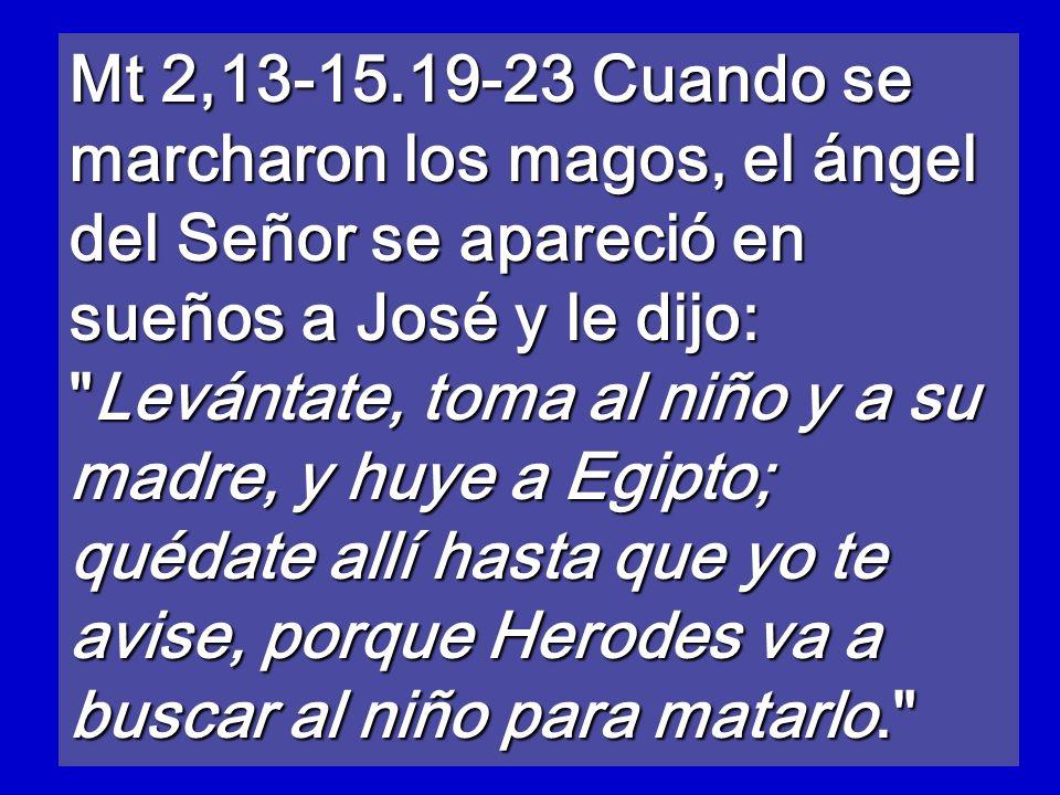 Mt 2,13-15.19-23 Cuando se marcharon los magos, el ángel del Señor se apareció en sueños a José y le dijo: Levántate, toma al niño y a su madre, y huye a Egipto; quédate allí hasta que yo te avise, porque Herodes va a buscar al niño para matarlo.