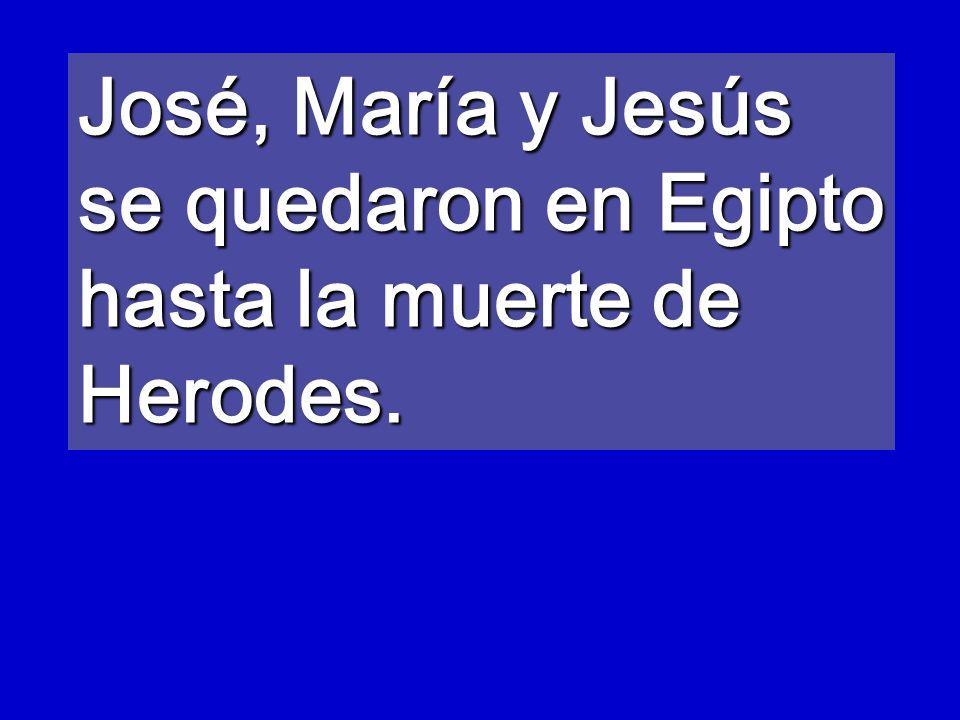 José, María y Jesús se quedaron en Egipto hasta la muerte de Herodes.