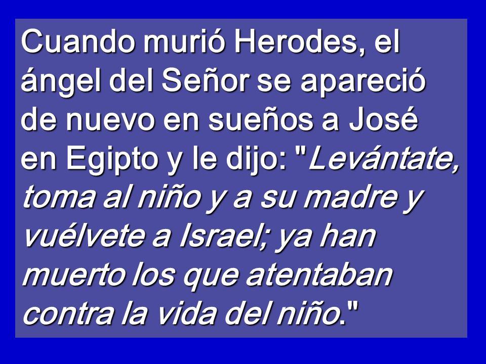 Cuando murió Herodes, el ángel del Señor se apareció de nuevo en sueños a José en Egipto y le dijo: Levántate, toma al niño y a su madre y vuélvete a Israel; ya han muerto los que atentaban contra la vida del niño.