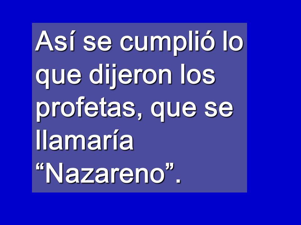 Así se cumplió lo que dijeron los profetas, que se llamaría Nazareno .