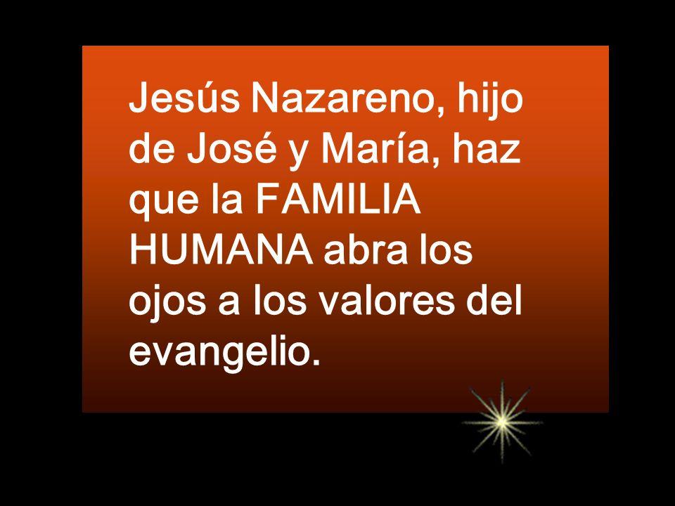 Jesús Nazareno, hijo de José y María, haz que la FAMILIA HUMANA abra los ojos a los valores del evangelio.