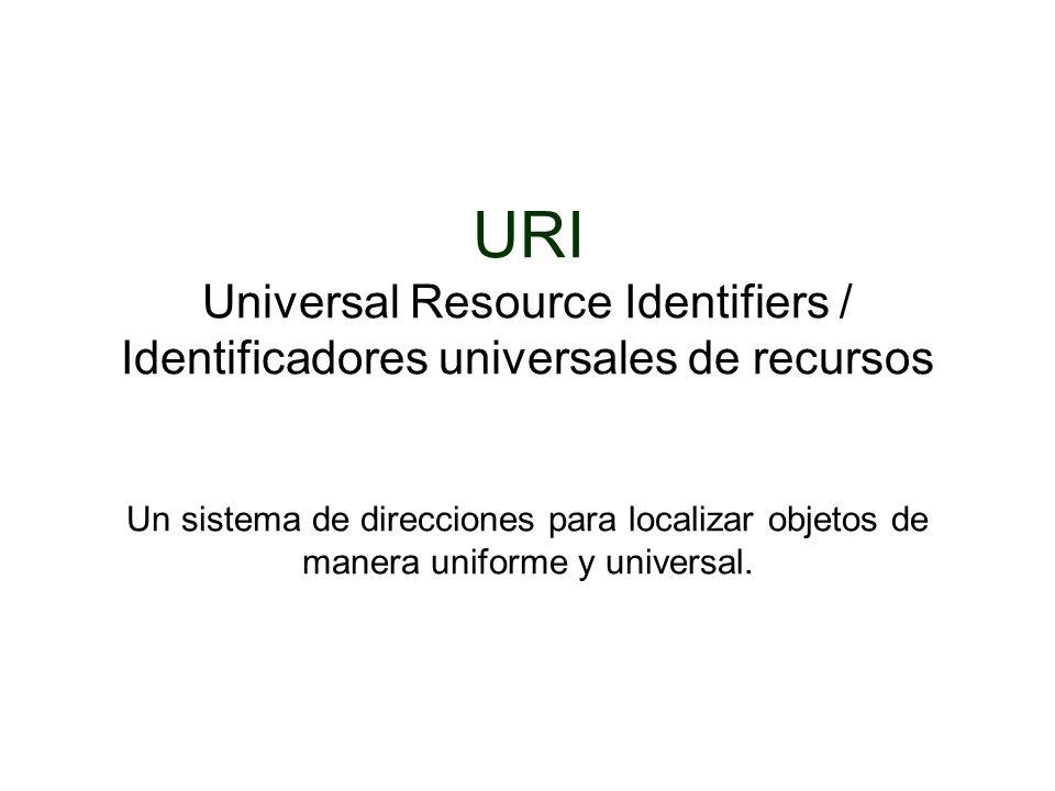 URI Universal Resource Identifiers / Identificadores universales de recursos Un sistema de direcciones para localizar objetos de manera uniforme y universal.
