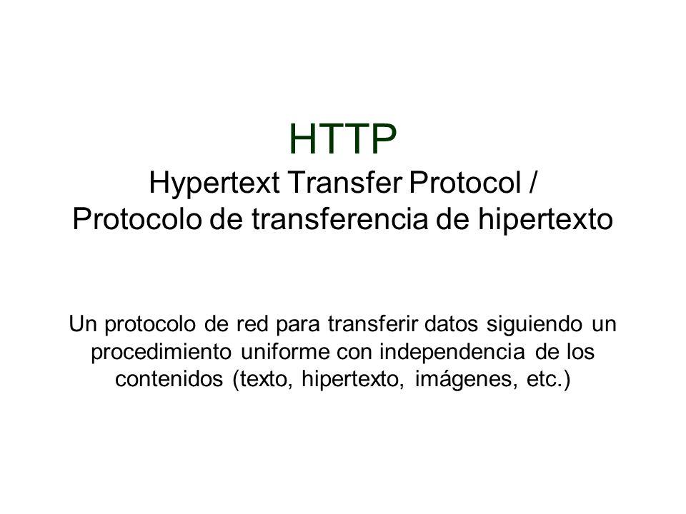 HTTP Hypertext Transfer Protocol / Protocolo de transferencia de hipertexto Un protocolo de red para transferir datos siguiendo un procedimiento uniforme con independencia de los contenidos (texto, hipertexto, imágenes, etc.)