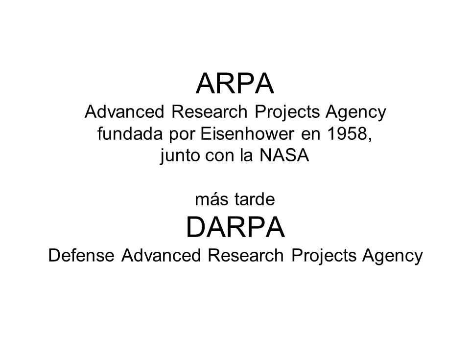 ARPA Advanced Research Projects Agency fundada por Eisenhower en 1958, junto con la NASA más tarde DARPA Defense Advanced Research Projects Agency