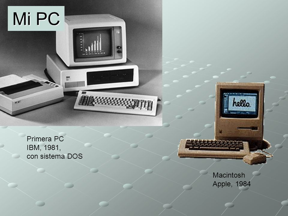 Mi PC Primera PC IBM, 1981, con sistema DOS Macintosh Apple, 1984