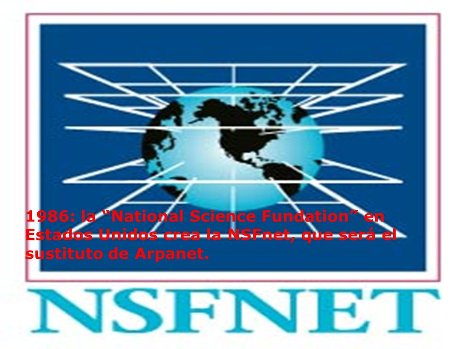 1986: la National Science Fundation en Estados Unidos crea la NSFnet, que será el sustituto de Arpanet.