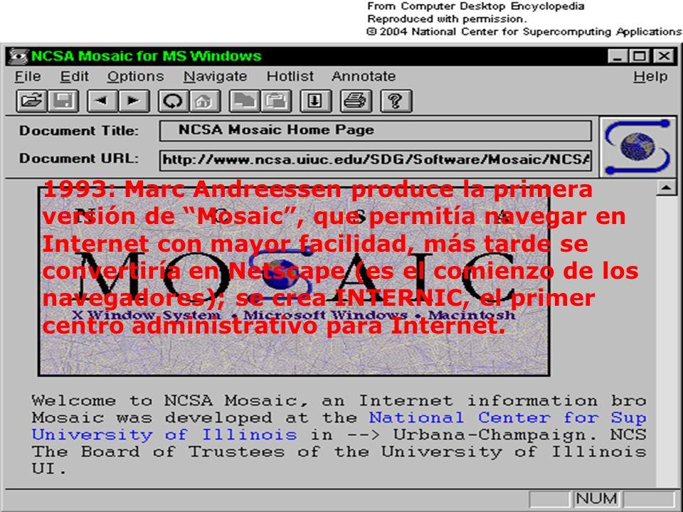 1993: Marc Andreessen produce la primera versión de Mosaic , que permitía navegar en Internet con mayor facilidad, más tarde se convertiría en Netscape (es el comienzo de los navegadores); se crea INTERNIC, el primer centro administrativo para Internet.