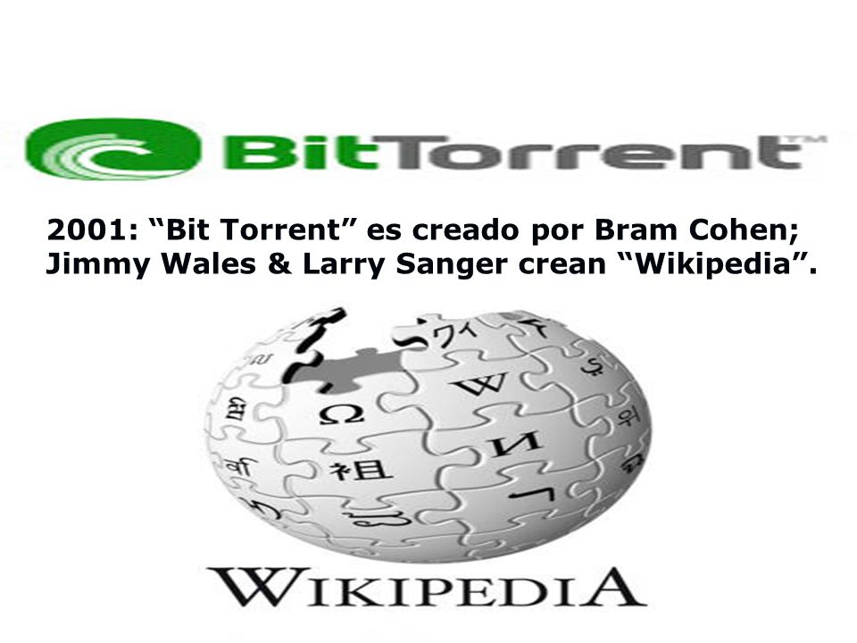 2001: Bit Torrent es creado por Bram Cohen; Jimmy Wales & Larry Sanger crean Wikipedia .