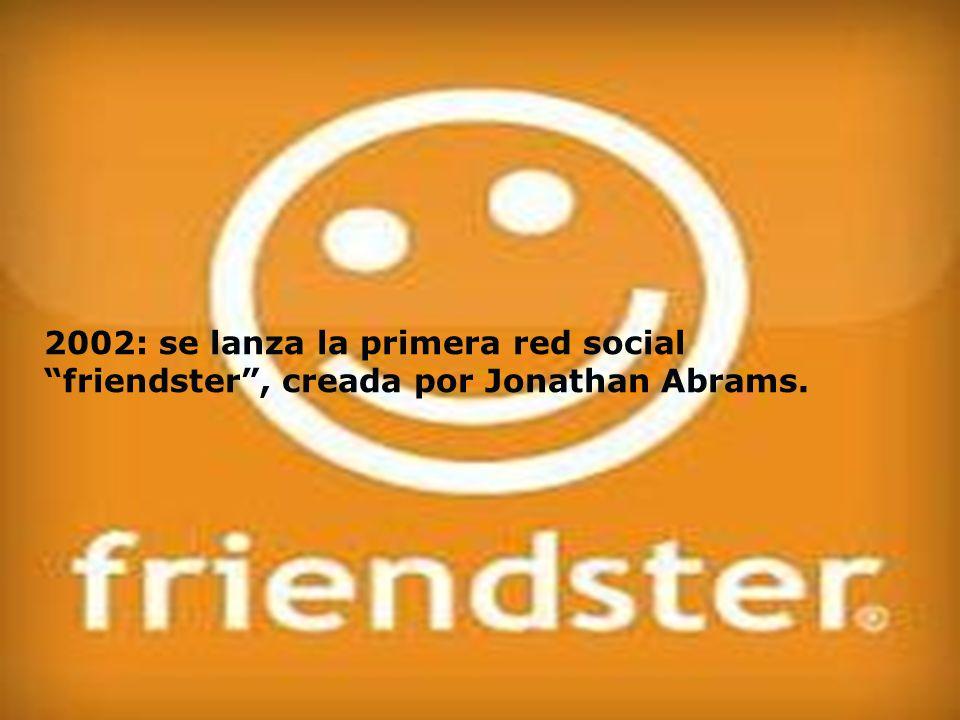 2002: se lanza la primera red social friendster , creada por Jonathan Abrams.