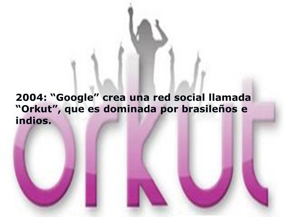 2004: Google crea una red social llamada Orkut , que es dominada por brasileños e indios.