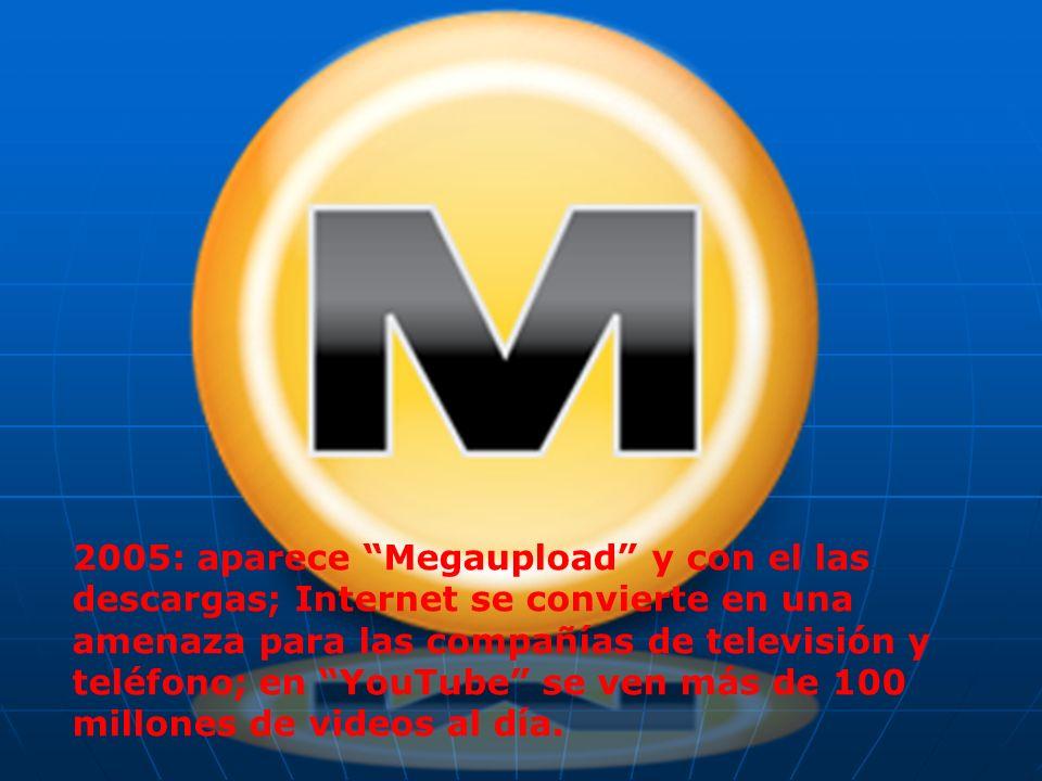 2005: aparece Megaupload y con el las descargas; Internet se convierte en una amenaza para las compañías de televisión y teléfono; en YouTube se ven más de 100 millones de videos al día.