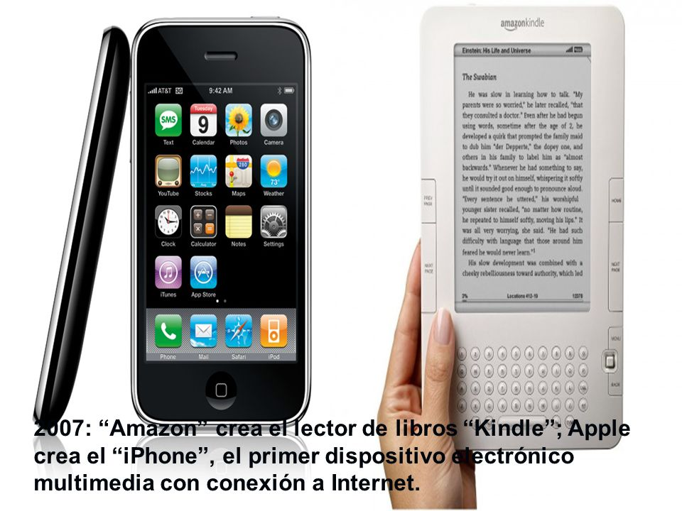 2007: Amazon crea el lector de libros Kindle ; Apple crea el iPhone , el primer dispositivo electrónico multimedia con conexión a Internet.