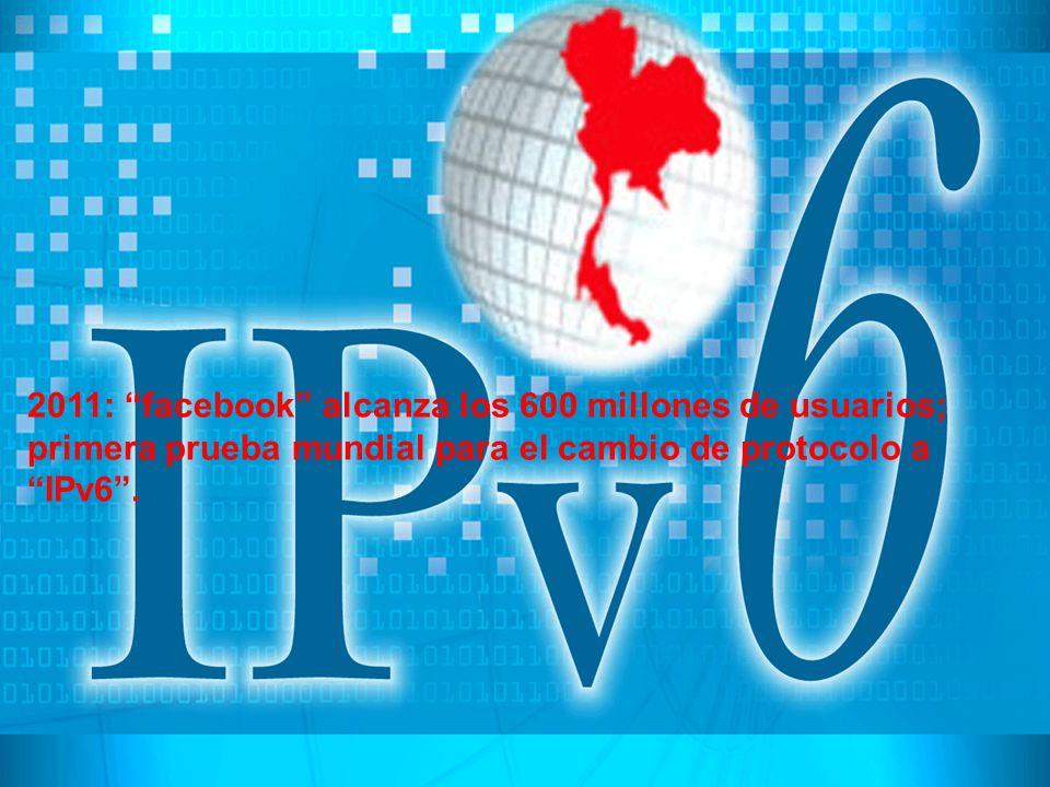 2011: facebook alcanza los 600 millones de usuarios; primera prueba mundial para el cambio de protocolo a IPv6 .
