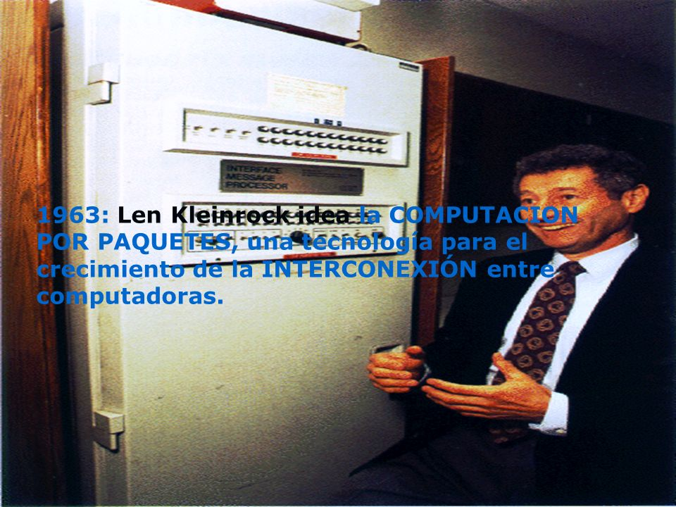 1963: Len Kleinrock idea la COMPUTACION POR PAQUETES, una tecnología para el crecimiento de la INTERCONEXIÓN entre computadoras.