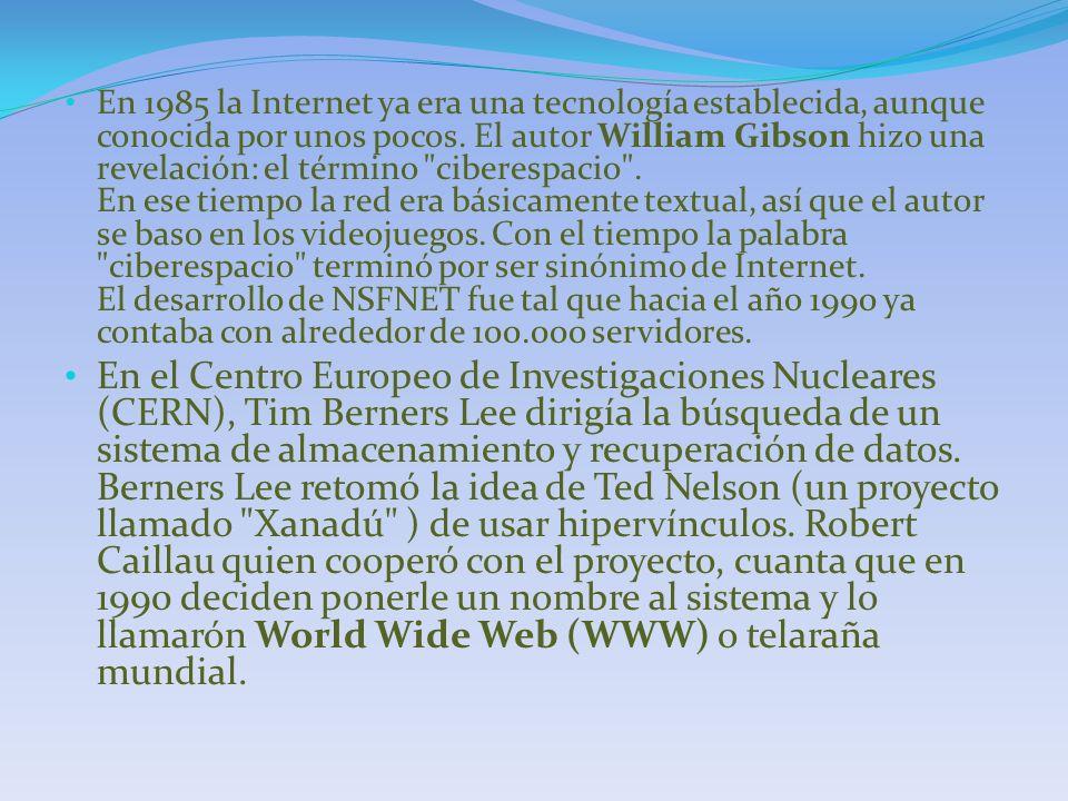 En 1985 la Internet ya era una tecnología establecida, aunque conocida por unos pocos. El autor William Gibson hizo una revelación: el término ciberespacio . En ese tiempo la red era básicamente textual, así que el autor se baso en los videojuegos. Con el tiempo la palabra ciberespacio terminó por ser sinónimo de Internet. El desarrollo de NSFNET fue tal que hacia el año 1990 ya contaba con alrededor de 100.000 servidores.