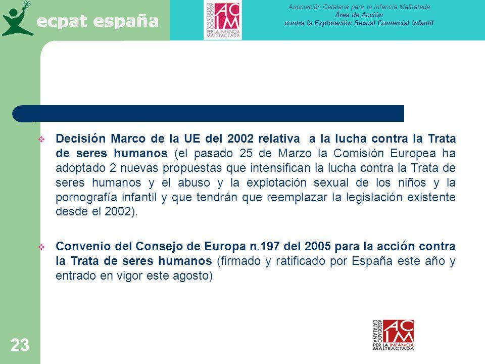 Decisión Marco de la UE del 2002 relativa a la lucha contra la Trata de seres humanos (el pasado 25 de Marzo la Comisión Europea ha adoptado 2 nuevas propuestas que intensifican la lucha contra la Trata de seres humanos y el abuso y la explotación sexual de los niños y la pornografía infantil y que tendrán que reemplazar la legislación existente desde el 2002).