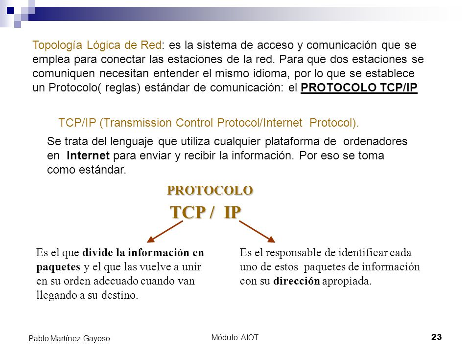 Topología Lógica de Red: es la sistema de acceso y comunicación que se emplea para conectar las estaciones de la red. Para que dos estaciones se comuniquen necesitan entender el mismo idioma, por lo que se establece un Protocolo( reglas) estándar de comunicación: el PROTOCOLO TCP/IP