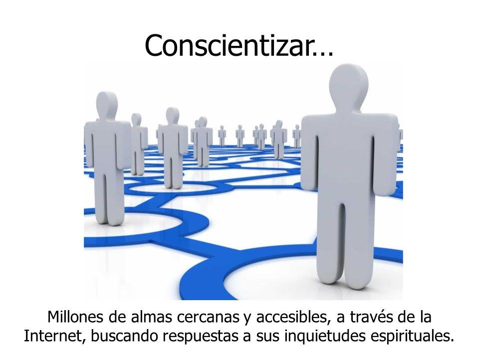 Conscientizar… Millones de almas cercanas y accesibles, a través de la Internet, buscando respuestas a sus inquietudes espirituales.