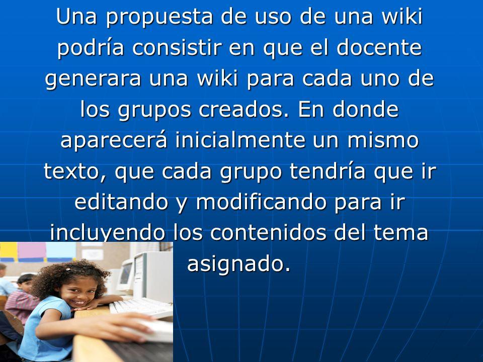 Una propuesta de uso de una wiki podría consistir en que el docente