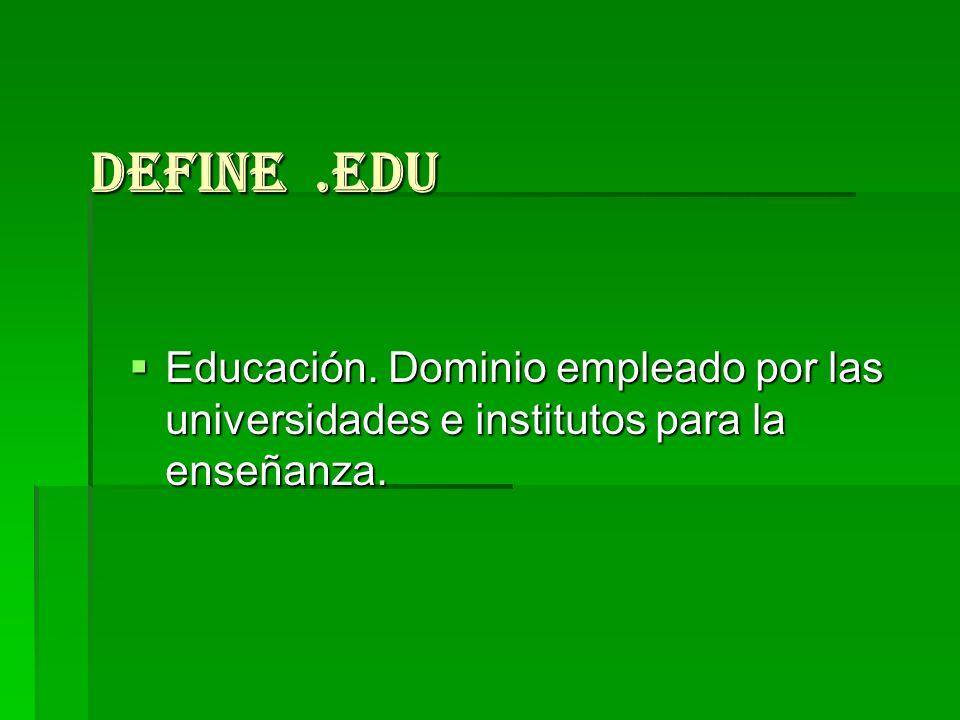 Define .edu Educación. Dominio empleado por las universidades e institutos para la enseñanza.